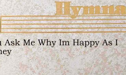 If You Ask Me Why Im Happy As I Journey – Hymn Lyrics