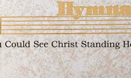 If You Could See Christ Standing Here To – Hymn Lyrics