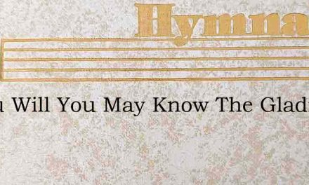 If You Will You May Know The Gladness Of – Hymn Lyrics