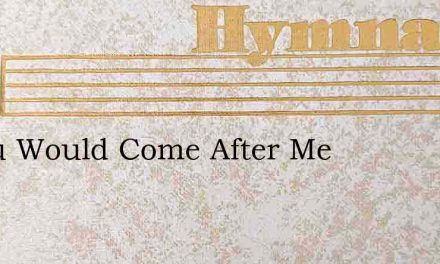 If You Would Come After Me – Hymn Lyrics