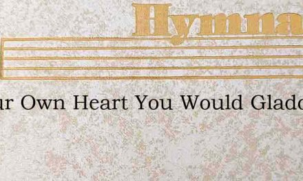 If Your Own Heart You Would Gladden – Hymn Lyrics
