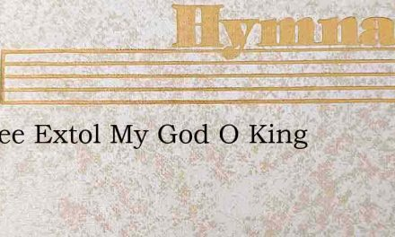Ill Thee Extol My God O King – Hymn Lyrics