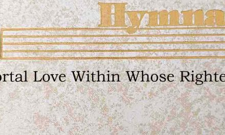Immortal Love Within Whose Righteous Wil – Hymn Lyrics