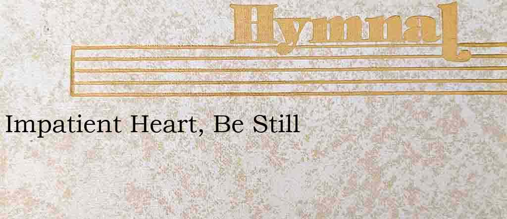 Impatient Heart, Be Still – Hymn Lyrics