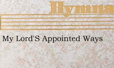 In All My Lord'S Appointed Ways – Hymn Lyrics