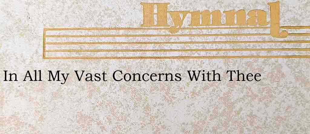 In All My Vast Concerns With Thee – Hymn Lyrics