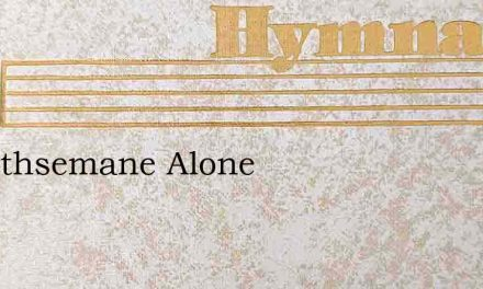 In Gethsemane Alone – Hymn Lyrics