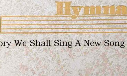 In Glory We Shall Sing A New Song – Hymn Lyrics