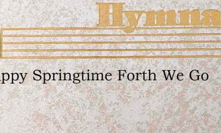 In Happy Springtime Forth We Go – Hymn Lyrics