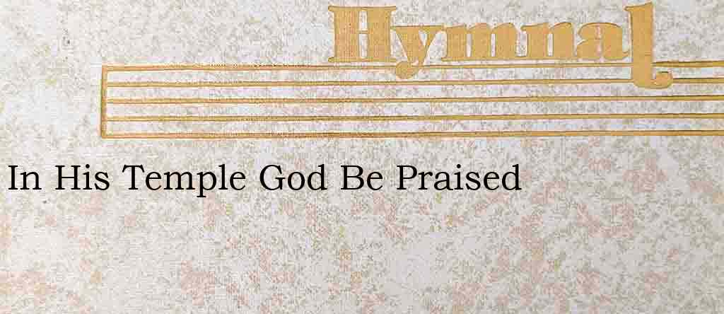 In His Temple God Be Praised – Hymn Lyrics