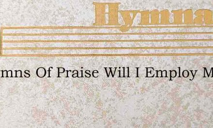 In Hymns Of Praise Will I Employ My Tong – Hymn Lyrics