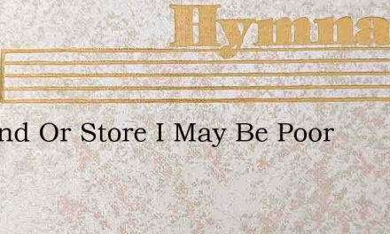 In Land Or Store I May Be Poor – Hymn Lyrics