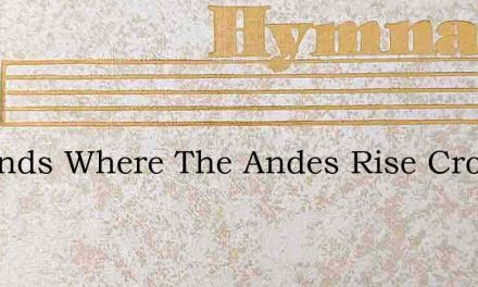 In Lands Where The Andes Rise Crowned To – Hymn Lyrics
