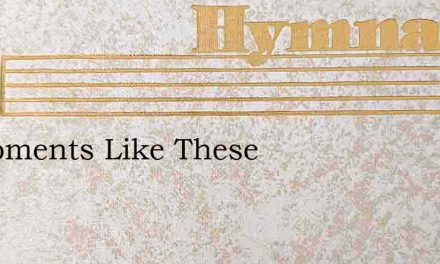 In Moments Like These – Hymn Lyrics