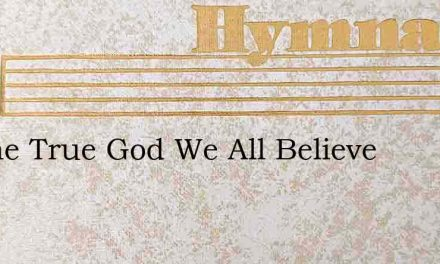 In One True God We All Believe – Hymn Lyrics