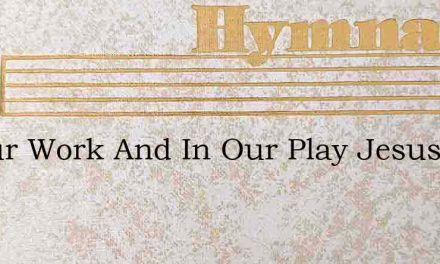 In Our Work And In Our Play Jesus Ever W – Hymn Lyrics