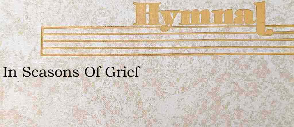 In Seasons Of Grief – Hymn Lyrics
