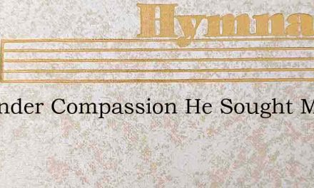 In Tender Compassion He Sought Me – Hymn Lyrics