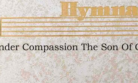 In Tender Compassion The Son Of God – Hymn Lyrics