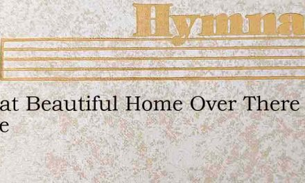 In That Beautiful Home Over There Where – Hymn Lyrics