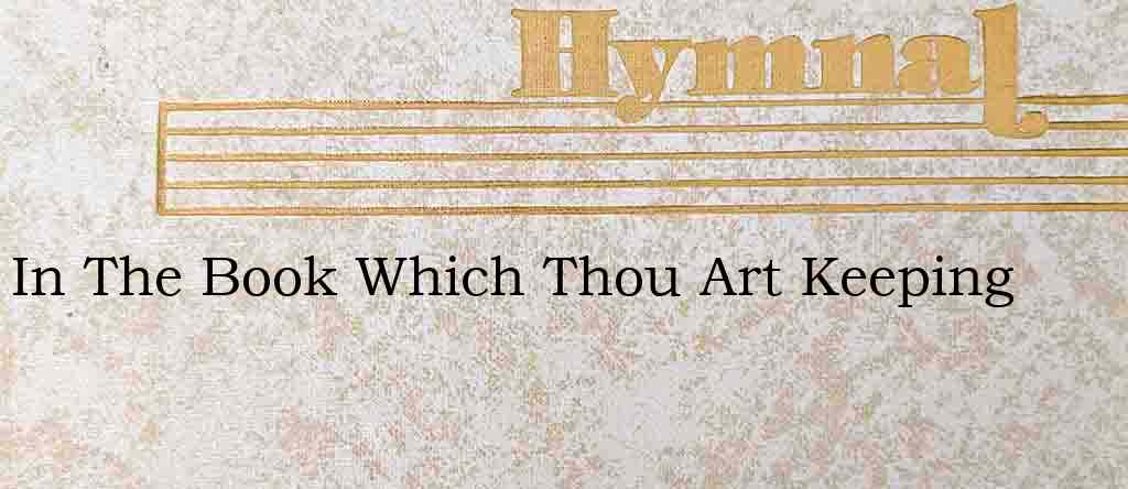 In The Book Which Thou Art Keeping – Hymn Lyrics