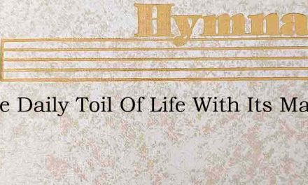 In The Daily Toil Of Life With Its Many – Hymn Lyrics