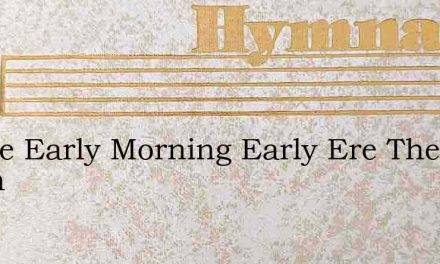In The Early Morning Early Ere The Dawn – Hymn Lyrics
