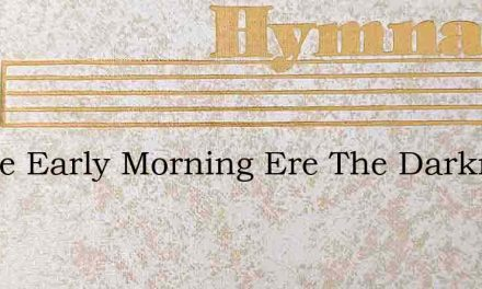 In The Early Morning Ere The Darkness Cl – Hymn Lyrics
