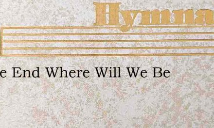 In The End Where Will We Be – Hymn Lyrics