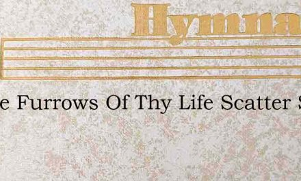 In The Furrows Of Thy Life Scatter Seed – Hymn Lyrics