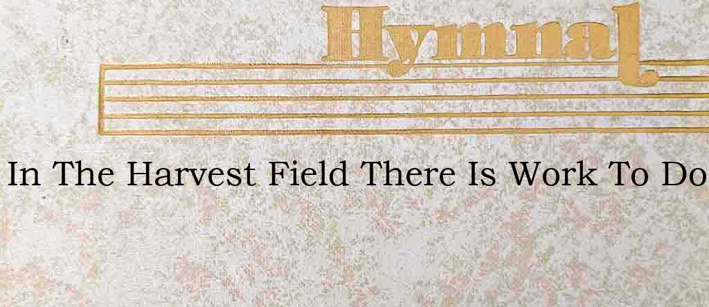 In The Harvest Field There Is Work To Do – Hymn Lyrics