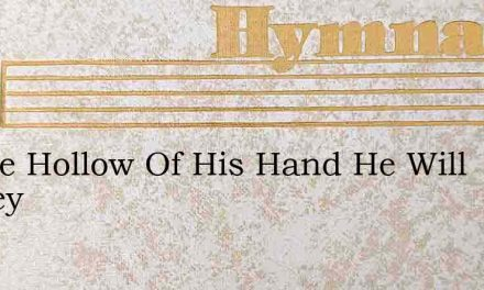 In The Hollow Of His Hand He Will Hadley – Hymn Lyrics