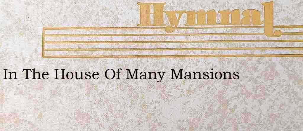In The House Of Many Mansions – Hymn Lyrics