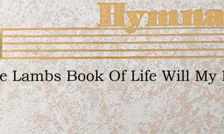 In The Lambs Book Of Life Will My Name – Hymn Lyrics