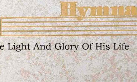 In The Light And Glory Of His Life – Hymn Lyrics