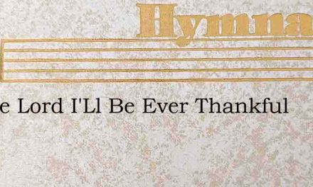 In The Lord I'Ll Be Ever Thankful – Hymn Lyrics