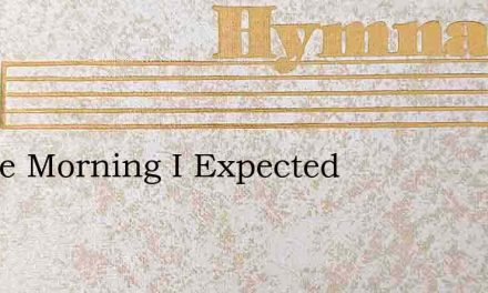 In The Morning I Expected – Hymn Lyrics
