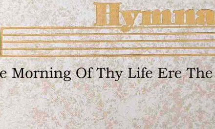 In The Morning Of Thy Life Ere The Seeds – Hymn Lyrics