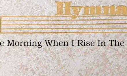 In The Morning When I Rise In The Morn – Hymn Lyrics