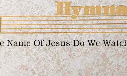 In The Name Of Jesus Do We Watch And Pra – Hymn Lyrics