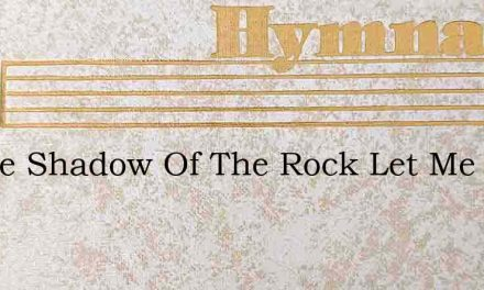 In The Shadow Of The Rock Let Me Rest – Hymn Lyrics