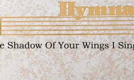 In The Shadow Of Your Wings I Sing – Hymn Lyrics