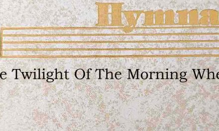 In The Twilight Of The Morning When The – Hymn Lyrics