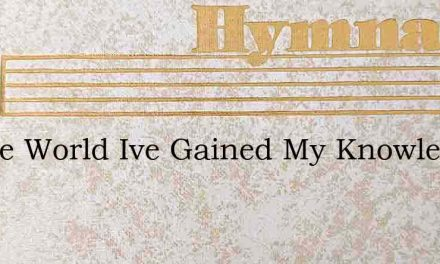 In The World Ive Gained My Knowledge – Hymn Lyrics
