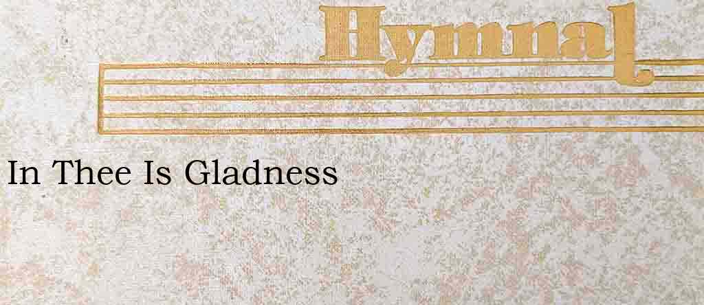 In Thee Is Gladness – Hymn Lyrics