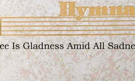 In Thee Is Gladness Amid All Sadness – Hymn Lyrics