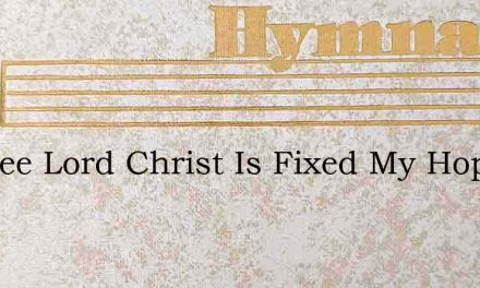 In Thee Lord Christ Is Fixed My Hope – Hymn Lyrics
