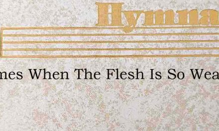 In Times When The Flesh Is So Weak And F – Hymn Lyrics