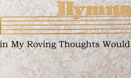 In Vain My Roving Thoughts Would Find – Hymn Lyrics