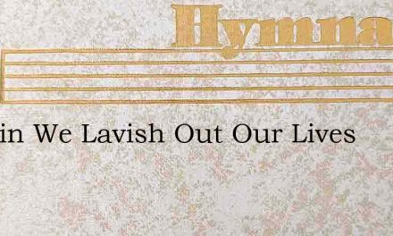 In Vain We Lavish Out Our Lives – Hymn Lyrics